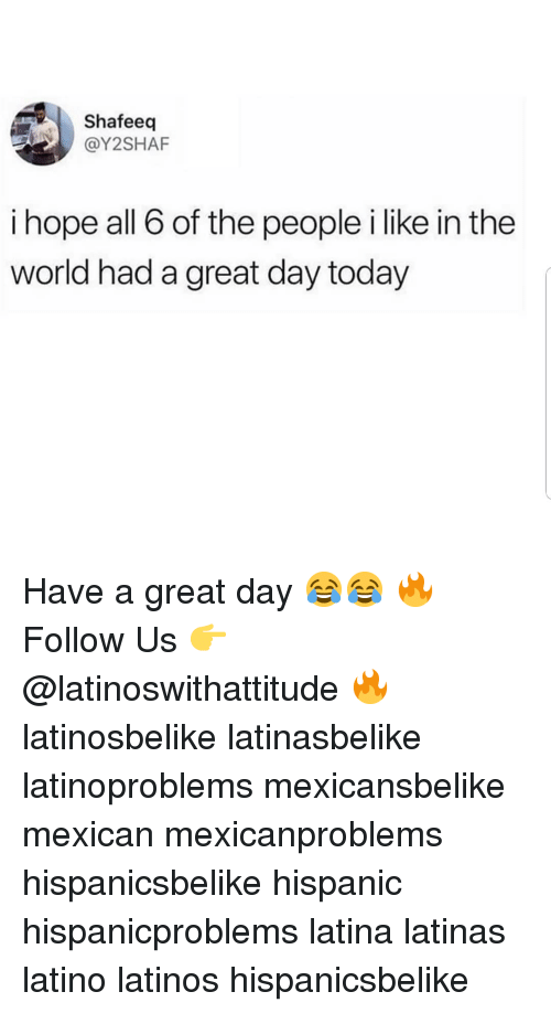 Latinos, Memes, and Today: Shafeeq  @Y2SHAF  i hope all 6 of the people i like in the  world had a great day today Have a great day 😂😂 🔥 Follow Us 👉 @latinoswithattitude 🔥 latinosbelike latinasbelike latinoproblems mexicansbelike mexican mexicanproblems hispanicsbelike hispanic hispanicproblems latina latinas latino latinos hispanicsbelike