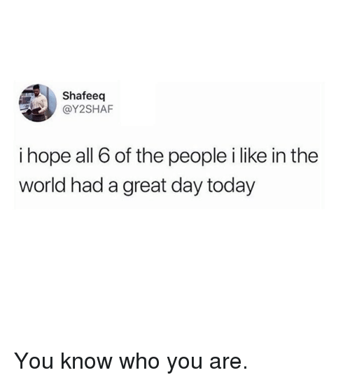Dank, Today, and World: Shafeeq  @Y2SHAF  i hope all 6 of the people i like in the  world had a great day today You know who you are.