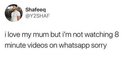 Love, Sorry, and Videos: Shafeeq  @Y2SHAF  i love my mum but i'm not watching 8  minute videos on whatsapp sorry