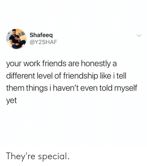Dank, Friends, and Work: Shafeeq  @Y2SHAF  your work friends are honestly a  different level of friendship like i tell  them things i haven't even told myself  yet They're special.