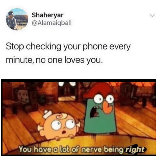 Phone, One, and You: Shaheryar  @Alamaiqball  Stop checking your phone every  minute, no one loves you.  You have a lot of nerve being right
