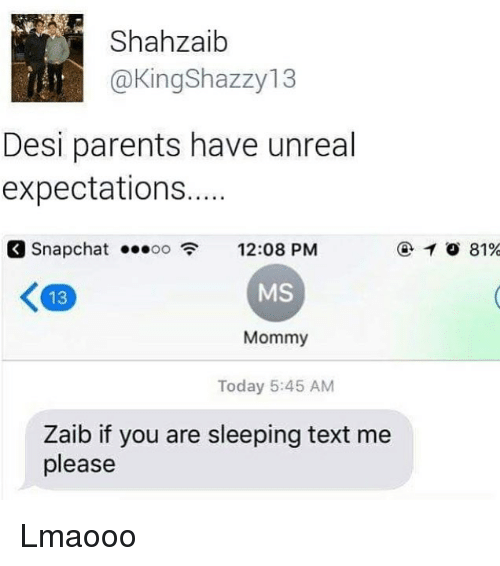 Unrealism: Shahzaib  @KingShazzy13  Desi parents have unreal  expectations....  S  12:08 PM  MS  Mommy  Today 5:45 AM  napchat .oo  1 81%  13  Zaib if you are sleeping text me  please Lmaooo