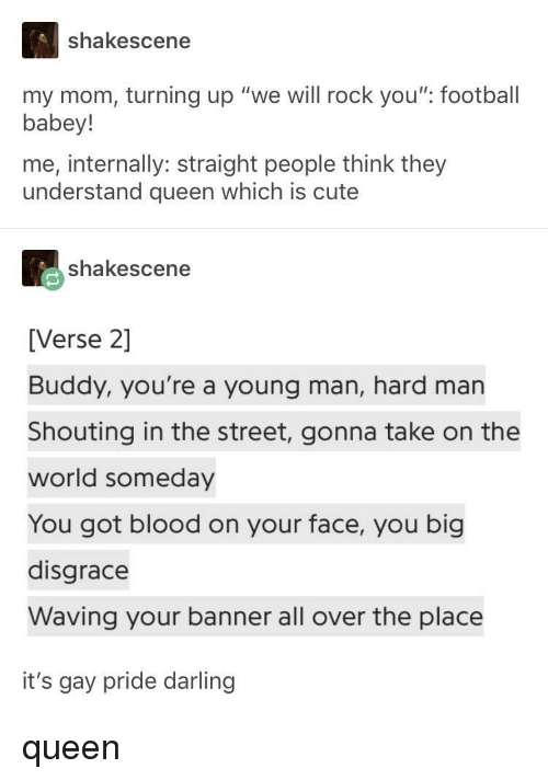 """Cute, Football, and Queen: shakescene  my mom, turning up """"we will rock you"""" football  babey!  me, internally: straight people think they  understand queen which is cute  shakescene  [Verse 2]  Buddy, you're a young man, hard man  Shouting in the street, gonna take on the  world someday  You got blood on your face, you big  disgrace  Waving your banner all over the place  it's gay pride darling queen"""