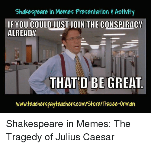 Thatd Be Great: Shakespeare in Memes Presentation Activity  F VOU COULD JUST JOIN THE CONSPIRACY  ALREADV  THAT'D BE GREAT  www.teacherspayteachers.com/Store Tracee-Orman Shakespeare in Memes: The Tragedy of Julius Caesar