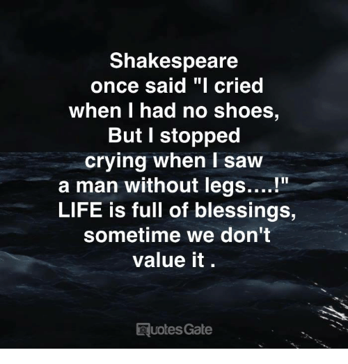 "Crying, Life, and Saw: Shakespeare  once said ""I cried  When I had no shoes,  But I stopped  crying when I saw  a man without legs....!""  LIFE is full of blessings,  sometime we don't  value it.  uotes Gate"