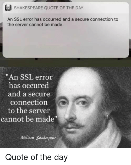 """Shakespeare, Ssl, and Quote: SHAKESPEARE QUOTE OF THE DAY  An SSL error has occurred and a secure connection to  the server cannot be made  """"An SSL error  has occured  and a secure  connection  to the server  cannot be made""""  William Shakespe Quote of the day"""