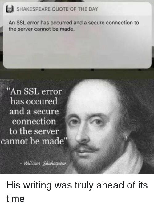 """Shakespeare, Time, and Ssl: SHAKESPEARE QUOTE OF THE DAY  An SSL error has occurred and a secure connection to  the server cannot be made.  """"An SSL error  has occured  and a secure  connection  to the server  cannot be made""""  Willian Shabespeur His writing was truly ahead of its time"""