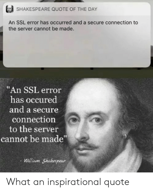 "Shakespeare: SHAKESPEARE QUOTE OF THE DAY  An SSL error has occurred and a secure connection to  the server cannot be made.  ""An SSL error  has occured  and a secure  connection  to the server  cannot be made""  uilliam Shakespear What an inspirational quote"