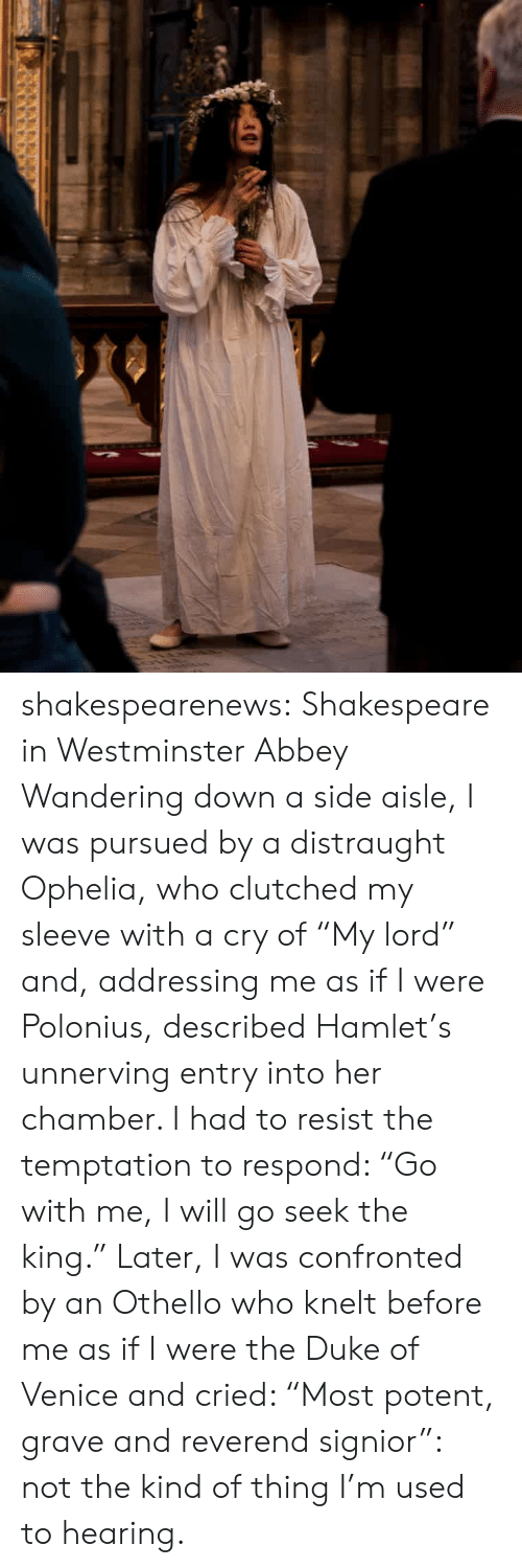 """Birthday, Hamlet, and Shakespeare: shakespearenews: Shakespeare in Westminster Abbey Wandering down a side aisle, I was pursued by a distraught Ophelia, who clutched my sleeve with a cry of """"My lord"""" and, addressing me as if I were Polonius, described Hamlet's unnerving entry into her chamber. I had to resist the temptation to respond: """"Go with me, I will go seek the king."""" Later, I was confronted by an Othello who knelt before me as if I were the Duke of Venice and cried: """"Most potent, grave and reverend signior"""": not the kind of thing I'm used to hearing."""