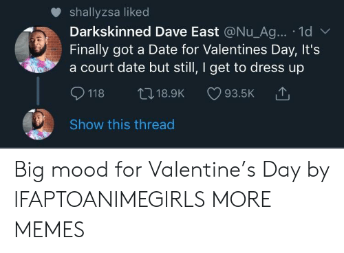 Dank, Memes, and Mood: shallyzsa liked  Darkskinned Dave East @Nu_Ag... 1d  Finally got a Date for Valentines Day, It's  a court date but still, I get to dress up  118 t18.9K 93.5K  Show this thread Big mood for Valentine's Day by lFAPTOANIMEGIRLS MORE MEMES