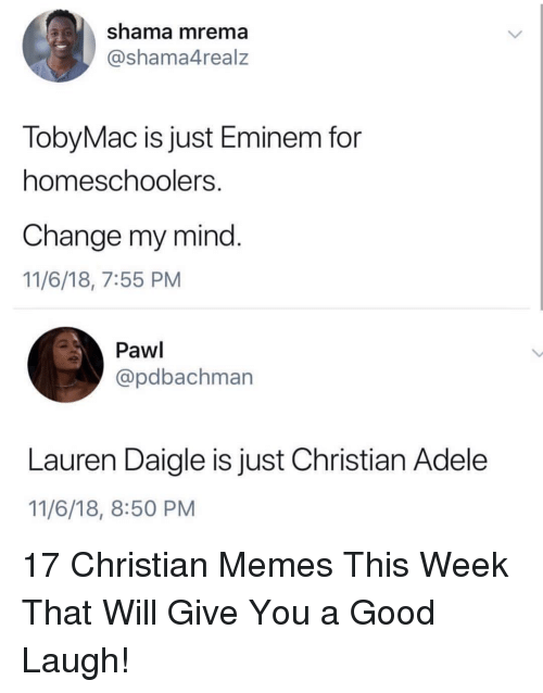 Adele, Eminem, and Memes: shama mrema  @shama4realz  TobyMac is just Eminem for  homeschoolers  Change my mind.  11/6/18, 7:55 PM  Pawl  @pdbachman  Lauren Daigle is just Christian Adele  11/6/18, 8:50 PM 17 Christian Memes This Week That Will Give You a Good Laugh!