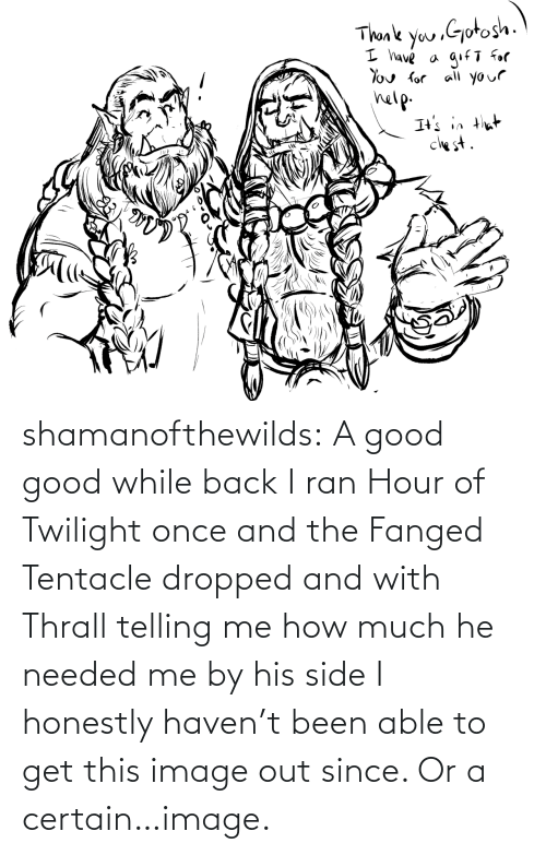 certain: shamanofthewilds:  A good good while back I ran Hour of Twilight once and the Fanged Tentacle dropped and with Thrall telling me how much he needed me by his side I honestly haven't been able to get this image out since. Or a certain…image.