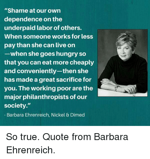 """Hungry, Memes, and True: """"Shame at our own  dependence on the  underpaid labor of others.  When someone works for less  pay than she can live on  -when she goes hungry so  that you can eat more cheaply  and conveniently-then she  has made a great sacrifice for  you. The working poor are the  major philanthropists of our  society.""""  Barbara Ehrenreich, Nickel & Dimed So true. Quote from Barbara Ehrenreich."""
