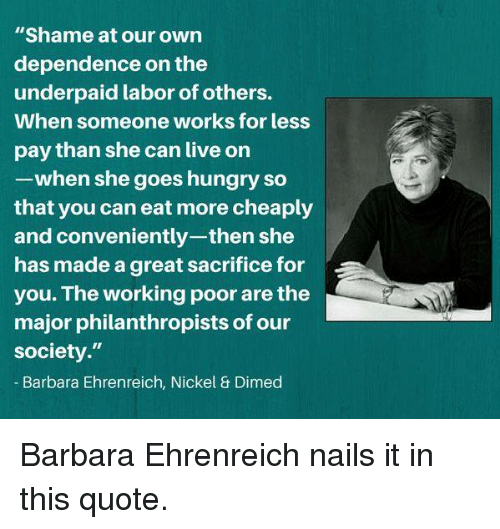 """Hungry, Memes, and Live: """"Shame at our own  dependence on the  underpaid labor of others.  When someone works for less  pay than she can live on  -when she goes hungry so  that you can eat more cheaply  and conveniently-then she  has made a great sacrifice for  you. The working poor are the  major philanthropists of our  society.""""  Barbara Ehrenreich, Nickel & Dimed Barbara Ehrenreich nails it in this quote."""