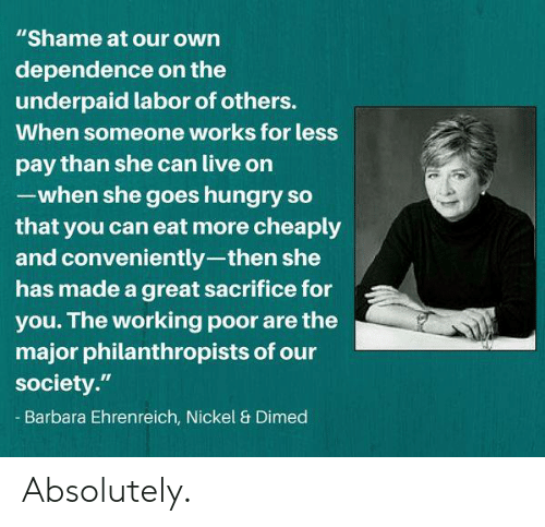 "Barbara: ""Shame at our own  dependence on the  underpaid labor of others.  When someone works for less  pay than she can live on  -when she goes hungry so  that you can eat more cheaply  and conveniently-then she  has made a great sacrifice for  you. The working poor are the  major philanthropists of our  society.""  Barbara Ehrenreich, Nickel & Dimed Absolutely."