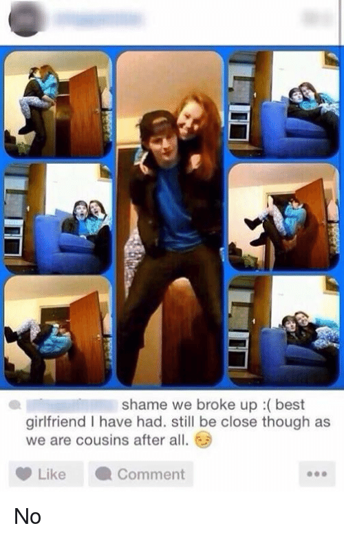 Best Girlfriend: shame we broke up best  girlfriend l have had. still be close though as  we are cousins after all  Like Comment No