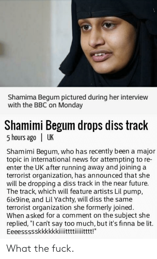 "Diss, Future, and Lit: Shamima Begum pictured during her interview  with the BBC on Monday  Shamimi Begum drops diss track  5 hours ago | UK  Shamimi Begum, who has recently been a major  topic in international news for attempting to re-  enter the UK after running away and joining a  terrorist organization, has announced that she  will be dropping a diss track in the near future.  The track, which will feature artists Lil pump,  6ix9ine, and Lil Yachty, will diss the same  terrorist organization she formerly joined.  When asked for a comment on the subject she  replied, ""l can't say too much, but it's finna be lit. What the fuck."