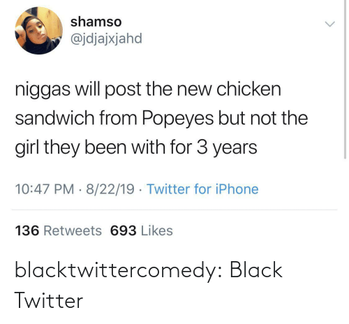 sandwich: shamso  @jdjajxjahd  niggas will post the new chicken  sandwich from Popeyes but not the  girl they been with for 3 years  10:47 PM · 8/22/19 · Twitter for iPhone  136 Retweets 693 Likes blacktwittercomedy:  Black Twitter