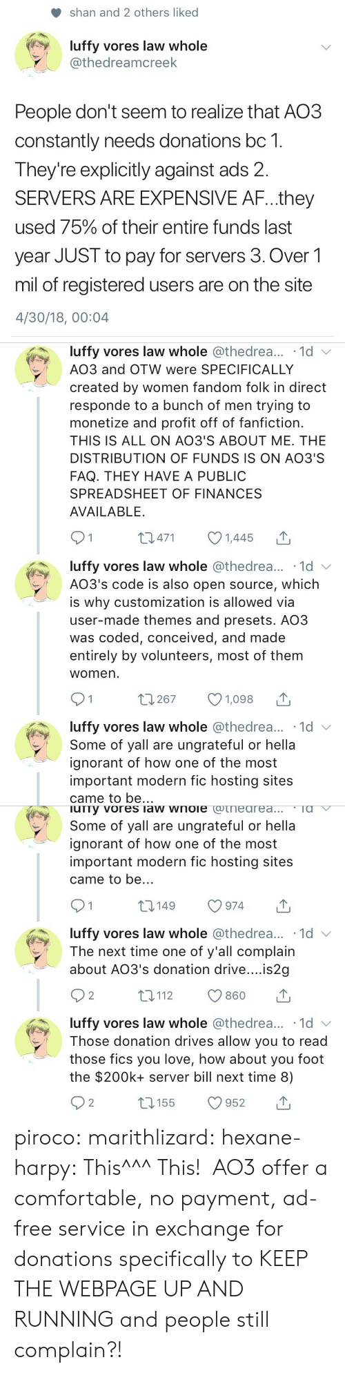 customization: shan and 2 others liked  luffy vores law whole  @thedreamcreek  People don't seem to realize that AO3  constantly needs donations bc 1.  Theyre explicitly against ads 2.  SERVERS ARE EXPENSIVE AF...they  used 75% of their entire funds last  year JUST to pay for servers 3. Over1  mil of registered users are on the site  4/30/18, 00:04   luffy vores law whole @thedrea... 1d v  AO3 and OTW were SPECIFICALLY  created by women fandom folk in direct  responde to a bunch of men trying to  monetize and profit off of fanfiction.  THIS IS ALL ON AO3'S ABOUT ME. THE  DISTRIBUTION OF FUNDS IS ON AO3'S  FAQ. THEY HAVE A PUBLIC  SPREADSHEET OF FINANCES  AVAILABLE.  01 0471 1445  luffy vores law whole @thedrea... 1d  AO3's code is also open source, which  is why customization is allowed via  user-made themes and presets. AO3  was coded, conceived, and made  entirely by volunteers, most of them  womern  luffy vores law whole @thedrea... 1d  Some of yall are ungrateful or hella  ignorant of how one of the most  important modern fic hosting sites  came to be..   urry vores law wnoie cotneareaTa  Some of yall are ungrateful or hella  ignorant of how one of the most  important modern fic hosting sites  came to be..  t0149 974  luffy vores law whole @thedrea... 1d v  The next time one of y'all complain  about AO3's donation drive....is2g  92 t112 860 T  luffy vores law whole @thedrea... 1d  Those donation drives allow you to read  those fics you love, how about you foot  the $200k+ server bill next time 8) piroco: marithlizard:  hexane-harpy: This^^^ This!  AO3 offer a comfortable, no payment, ad-free service in exchange for donations specifically to KEEP THE WEBPAGE UP AND RUNNING and people still complain?!