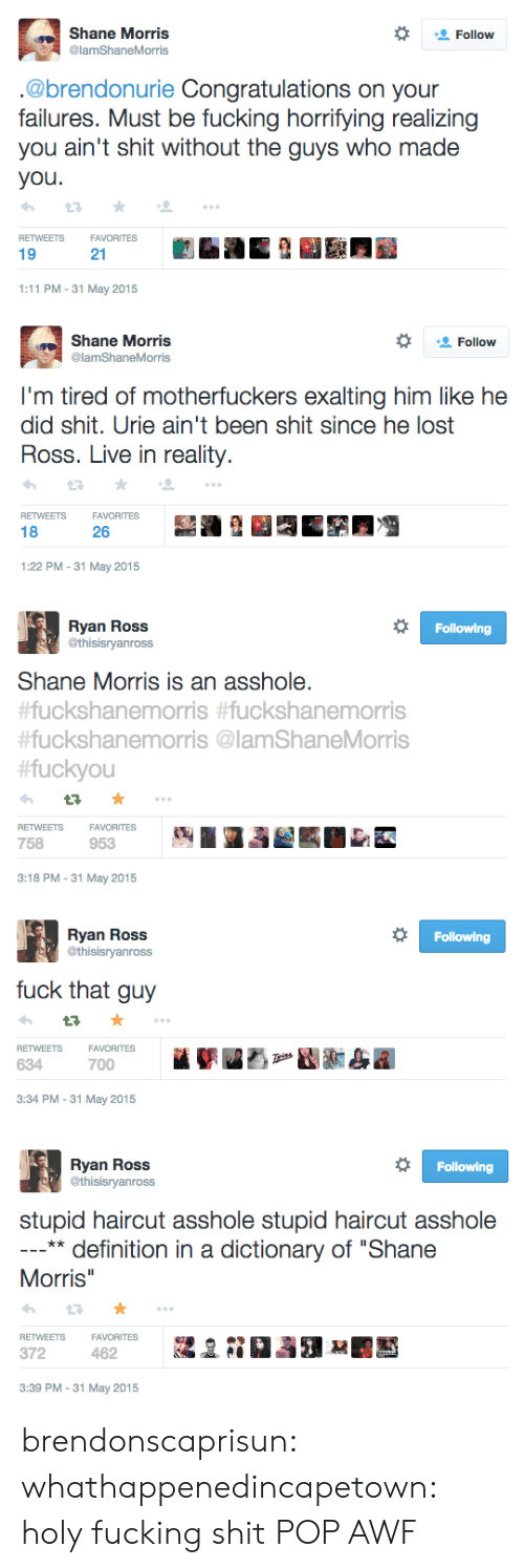 "Fucking, Haircut, and Pop: Shane Morris  @lamShaneMorris  Follow  .@brendonurie Congratulations on your  failures. Must be fucking horrifying realizing  you ain't shit without the guys who made  you  RETWEETSFAVORITES  19  21  1:11 PM-31 May 2015   Shane Morris  @lamShaneMorris  Follow  I'm tired of motherfuckers exalting him like he  did shit. Urie ain't been shit since he lost  Ross. Live in reality.  RETWEETSFAVORITES  18  26  1:22 PM-31 May 2015   Ryan Ross  @thisisryanross  Following  Shane Morris is an asshole.  uckshanemorris #fuckshanemorris  #fuckshanemorris @lamShaneMorris  fuckyou  RETWEETSFAVORITES  758  953  3:18 PM-31 May 2015   Ryan Ross  @thisisryanross  Following  fuck that guy  VORITES  FA  700  RETWEETS  634  3:34 PM-31 May 2015   Ryan Ross  @thisisryanross  Following  stupid haircut asshole stupid haircut asshole  ** definition in a dictionary of ""Shane  Morris  RETWEETSFAVORITESa  372  3:39 PM -31 May 2015 brendonscaprisun: whathappenedincapetown:  holy fucking shit  POP AWF"