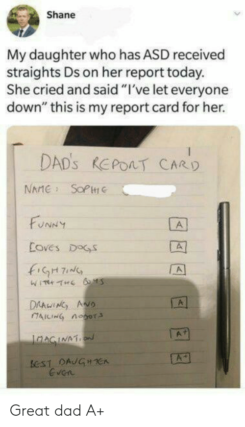 "Shane: Shane  My daughter who has ASD received  straights Ds on her report today.  She cried and said ""I've let everyone  down"" this is my report card for her.  DAD'S REPOAT CARD  NAME SOPC  FUNNY  A  Coves DOGS  fiGH7  A  DAAwING ANO  AICING noor  A  IaAGINATION  ECST DAUGHCA  Even Great dad A+"