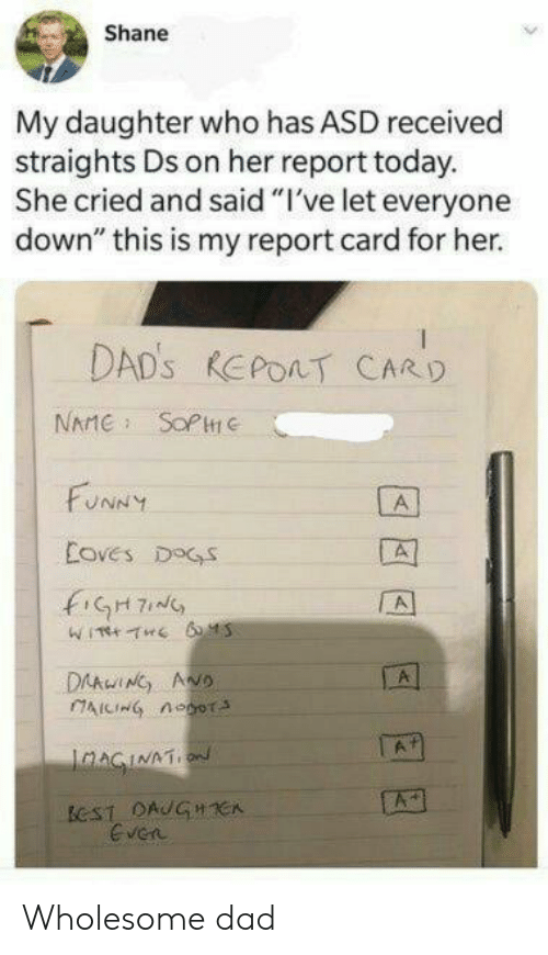 "Dad, Dogs, and Funny: Shane  My daughter who has ASD received  straights Ds on her report today.  She cried and said ""I've let everyone  down"" this is my report card for her.  DAD'S REPOAT CARD  NAME SOPC  FUNNY  A  Coves DOGS  fiGH7  A  DAAwING ANO  AICING noor  A  IaAGINATION  ECST DAUGHCA  Even Wholesome dad"