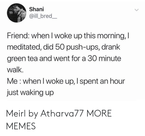 I Woke Up: Shani  @ill bred_  Friend: when I woke up this morning, I  meditated, did 50 push-ups, drank  green tea and went for a 30 minute  walk.  Me: when I woke up, I spent an hour  just waking up Meirl by Atharva77 MORE MEMES