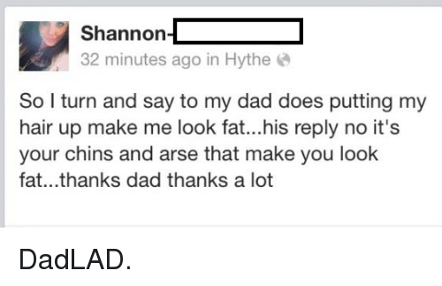 Make Me Look Fat: Shannon  32 minutes ago in Hythe  So I turn and say to my dad does putting my  hair up make me look fat...his reply no it's  your chins and arse that make you look  fat.. thanks dad thanks a lot DadLAD.