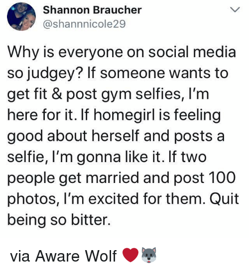 Anaconda, Gym, and Selfie: Shannon Braucher  @shannnicole29  Why is everyone on social media  so judgey? If someone wants to  get fit & post gym selfies, I'm  here for it. If homegirl is feeling  good about herself and posts a  selfie, I'm gonna like it. If two  people get married and post 100  photos, l'm excited for them. Quit  being so bitter. via Aware Wolf ❤️🐺