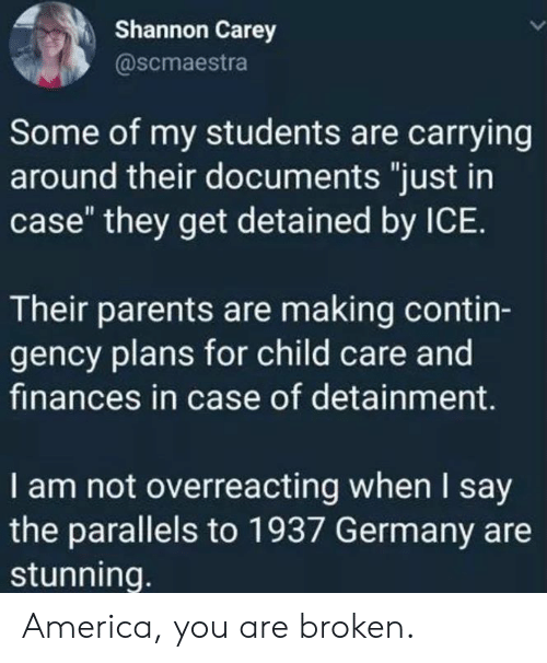 """America, Memes, and Parents: Shannon Carey  @scmaestra  Some of my students are carrying  around their documents """"just in  case"""" they get detained by ICE.  Their parents are making contin-  gency plans for child care and  finances in case of detainment.  I am not overreacting when I say  the parallels to 1937 Germany are  stunning. America, you are broken."""