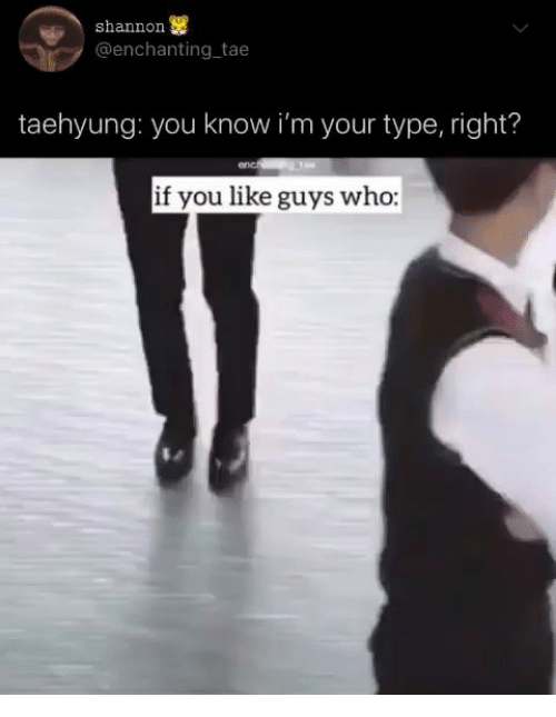 Who, You, and Like: shannon  @enchanting tae  taehyung: you know i'm your type, right?  if you like guys who: