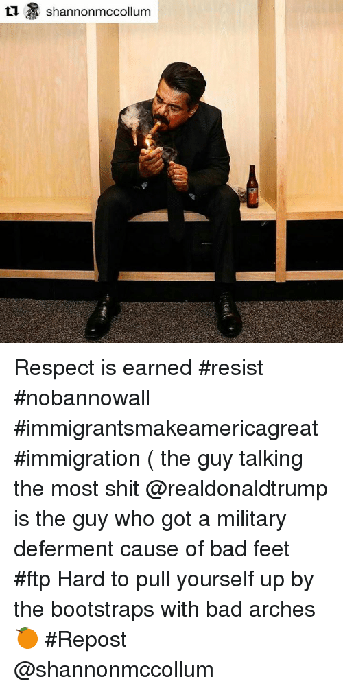 bootstrap: Shannon mccollum Respect is earned #resist #nobannowall #immigrantsmakeamericagreat #immigration ( the guy talking the most shit @realdonaldtrump is the guy who got a military deferment cause of bad feet #ftp Hard to pull yourself up by the bootstraps with bad arches 🍊 #Repost @shannonmccollum