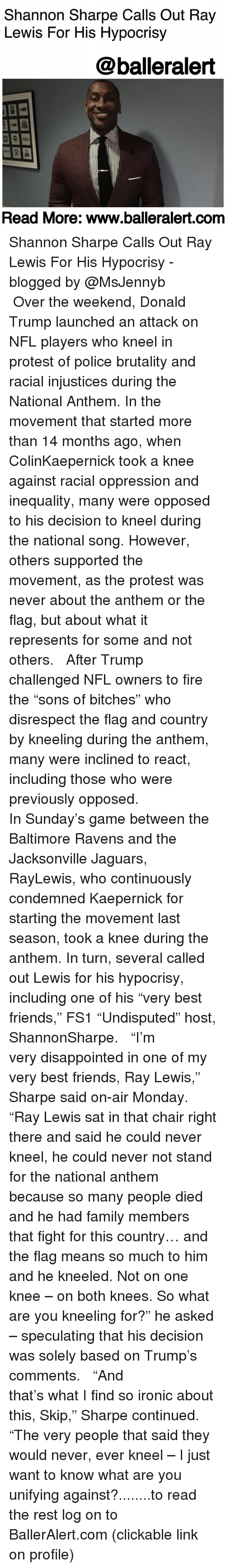 "Baltimore Ravens: Shannon Sharpe Calls Out Ray  Lewis For His Hypocrisy  @balleralert  Read More: www.balleralert.conm Shannon Sharpe Calls Out Ray Lewis For His Hypocrisy - blogged by @MsJennyb ⠀⠀⠀⠀⠀⠀⠀ ⠀⠀⠀⠀⠀⠀⠀ Over the weekend, Donald Trump launched an attack on NFL players who kneel in protest of police brutality and racial injustices during the National Anthem. In the movement that started more than 14 months ago, when ColinKaepernick took a knee against racial oppression and inequality, many were opposed to his decision to kneel during the national song. However, others supported the movement, as the protest was never about the anthem or the flag, but about what it represents for some and not others. ⠀⠀⠀⠀⠀⠀⠀ ⠀⠀⠀⠀⠀⠀⠀ After Trump challenged NFL owners to fire the ""sons of bitches"" who disrespect the flag and country by kneeling during the anthem, many were inclined to react, including those who were previously opposed. ⠀⠀⠀⠀⠀⠀⠀ ⠀⠀⠀⠀⠀⠀⠀ In Sunday's game between the Baltimore Ravens and the Jacksonville Jaguars, RayLewis, who continuously condemned Kaepernick for starting the movement last season, took a knee during the anthem. In turn, several called out Lewis for his hypocrisy, including one of his ""very best friends,"" FS1 ""Undisputed"" host, ShannonSharpe. ⠀⠀⠀⠀⠀⠀⠀ ⠀⠀⠀⠀⠀⠀⠀ ""I'm very disappointed in one of my very best friends, Ray Lewis,"" Sharpe said on-air Monday. ""Ray Lewis sat in that chair right there and said he could never kneel, he could never not stand for the national anthem because so many people died and he had family members that fight for this country… and the flag means so much to him and he kneeled. Not on one knee – on both knees. So what are you kneeling for?"" he asked – speculating that his decision was solely based on Trump's comments. ⠀⠀⠀⠀⠀⠀⠀ ⠀⠀⠀⠀⠀⠀⠀ ""And that's what I find so ironic about this, Skip,"" Sharpe continued. ""The very people that said they would never, ever kneel – I just want to know what are you unifying against?........to read the rest log on to BallerAlert.com (clickable link on profile)"