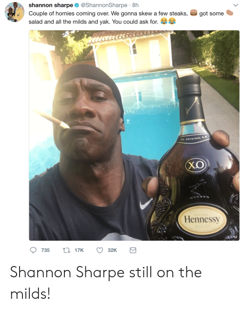 Skew: shannon sharpe @ShannonSharpe 8h  Couple of homies coming over. We gonna skew a few steaks,  salad and all the milds and yak. You could ask for.  got some  tr  THE ORIGINAL X.  X.O  Hennessy  735 t17K  32K Shannon Sharpe still on the milds!