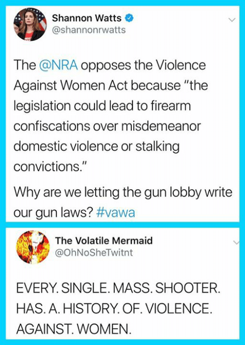 """lobby: Shannon Watts  @shannonrwatts  The @NRA opposes the Violence  Against Women Act because """"the  legislation could lead to firearm  confiscations over misdemeanor  domestic violence or stalking  convictions.""""  Why are we letting the gun lobby write  our gun laws? #vawa  The Volatile Mermaid  @ohNoSheTwitnt  EVERY. SINGLE. MASS. SHOOTER.  HAS. A. HISTORY. OF. VIOLENCE.  AGAINST. WOMEN"""