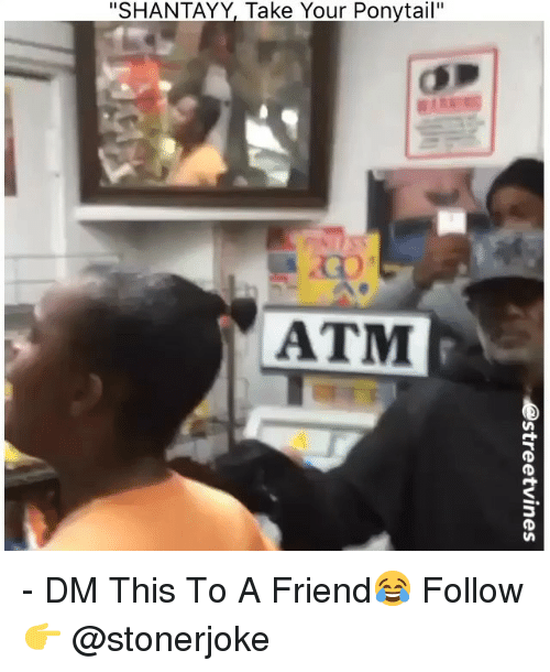 """Memes, 🤖, and Atm: """"SHANTAYY, Take Your Ponytail""""  ATM - DM This To A Friend😂 Follow 👉 @stonerjoke"""
