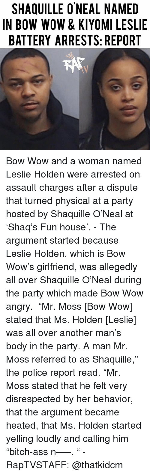 """Ass, Memes, and Party: SHAQUILLE O'NEAL NAMED  IN BOW WOW & KIYOMI LESLIE  BATTERY ARRESTS: REPORT Bow Wow and a woman named Leslie Holden were arrested on assault charges after a dispute that turned physical at a party hosted by Shaquille O'Neal at 'Shaq's Fun house'. - The argument started because Leslie Holden, which is Bow Wow's girlfriend, was allegedly all over Shaquille O'Neal during the party which made Bow Wow angry.  """"Mr. Moss [Bow Wow] stated that Ms. Holden [Leslie] was all over another man's body in the party. A man Mr. Moss referred to as Shaquille,"""" the police report read. """"Mr. Moss stated that he felt very disrespected by her behavior, that the argument became heated, that Ms. Holden started yelling loudly and calling him """"bitch-ass n—–. """" - RapTVSTAFF: @thatkidcm"""