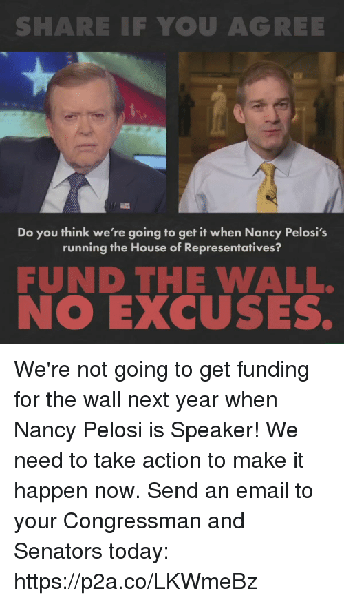 Share If You Agree: SHARE IF YOU AGREE  Do you think we're going to get it when Nancy Pelosi's  running the House of Representatives?  FUND THE WALL.  NO EXCUSES. We're not going to get funding for the wall next year when Nancy Pelosi is Speaker! We need to take action to make it happen now.   Send an email to your Congressman and Senators today: https://p2a.co/LKWmeBz