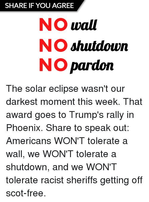 walle: SHARE IF YOU AGREE  NO wall  NO shutdown  NO pardoin The solar eclipse wasn't our darkest moment this week. That award goes to Trump's rally in Phoenix.   Share to speak out: Americans WON'T tolerate a wall, we WON'T tolerate a shutdown, and we WON'T tolerate racist sheriffs getting off scot-free.