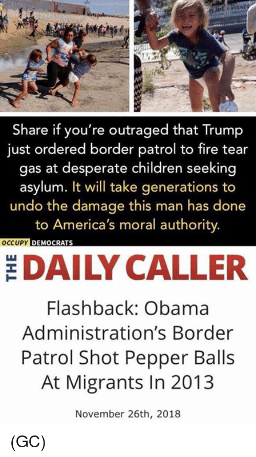 Occupy Democrats: Share if you're outraged that Trump  just ordered border patrol to fire tear  gas at desperate children seeking  asylum. It will take generations to  undo the damage this man has done  to America's moral authority.  OCCUPY  DEMOCRATS  DAILY CALLER  Flashback: Obama  Administration's Border  Patrol Shot Pepper Balls  At Migrants In 2013  November 26th, 2018 (GC)