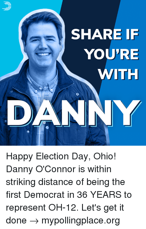 Memes, Happy, and Ohio: SHARE IF  YOU'RE  WITH  0  DANNY Happy Election Day, Ohio! Danny O'Connor is within striking distance of being the first Democrat in 36 YEARS to represent OH-12.  Let's get it done → mypollingplace.org