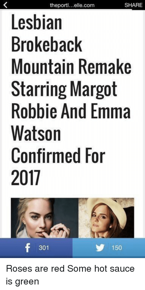 Saucing: SHARE  the port  Lesbian  Brokeback  Mountain Remake  Starring Margot  Robbie And Emma  Watson  Confirmed For  2011  f 301  150 Roses are red Some hot sauce is green