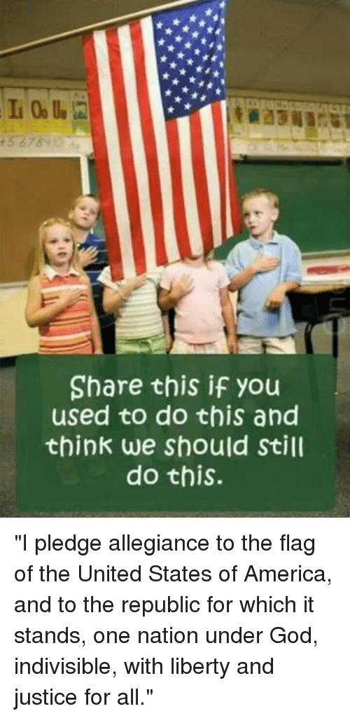 """America, God, and Memes: Share this if you  used to do this and  think we should Still  do this. """"I pledge allegiance to the flag of the United States of America, and to the republic for which it stands, one nation under God, indivisible, with liberty and justice for all."""""""