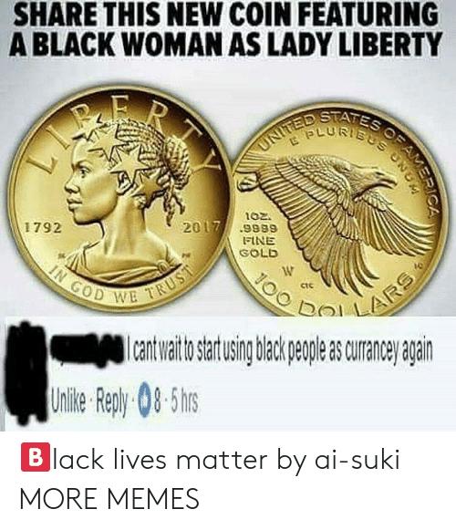 Lives Matter: SHARE THIS NEW COIN FEATURING  A BLACK WOMAN AS LADY LIBERTY  STATES  02.  2017/ .9889  1792  FINE  GOLD  ctC  GOD W  a uraneanan  Unlie Rep)y 08-5hs 🅱️lack lives matter by ai-suki MORE MEMES
