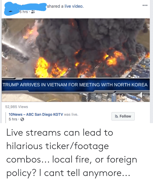 Abc, Fire, and North Korea: shared a live video.  5 hrs .  TRUMP ARRIVES IN VIETNAM FOR MEETING WITH NORTH KOREA  52,985 Views  10News - ABC San Diego KGTV was live.  5 hrs.  Follow Live streams can lead to hilarious ticker/footage combos... local fire, or foreign policy? I cant tell anymore...