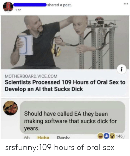 vice: shared a post.  1 hr  MOTHERBOARD.VICE.COM  Scientists Processed 109 Hours of Oral Sex to  Develop an Al that Sucks Dick  Should have called EA they been  making software that sucks dick for  years.  908146  6h Haha Reply srsfunny:109 hours of oral sex