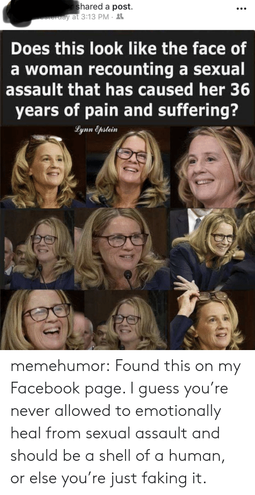 a sexual: shared a post.  y at 3:13 PM  Does this look like the face of  a woman recounting a sexual  assault that has caused her 36  years of pain and suffering? memehumor:  Found this on my Facebook page. I guess you're never allowed to emotionally heal from sexual assault and should be a shell of a human, or else you're just faking it.