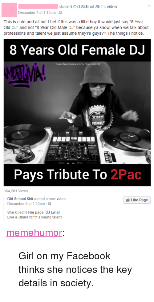 "Cute, Facebook, and I Bet: shared Old School Shit's video  December 7 at 1:10am-  This is cute and all but I bet if this was a little boy it would just say ""8 Year  Old DJ"" and not ""8 Year Old Male DJ"" because ya know, when we talk about  professions and talent we just assume they're guys?? The things I notice  8 Years Old Female DJ  www.facebook.com/olskoolshit  Pays Tribute To 2Pac  364,261 Views  Old School Shit added a new video  December 5 at 4:20pm  Like Page  She killed it! Her page: DJ Livia!  Like & Share for this young talent! <p><a href=""http://memehumor.tumblr.com/post/154436412308/girl-on-my-facebook-thinks-she-notices-the-key"" class=""tumblr_blog"">memehumor</a>:</p>  <blockquote><p>Girl on my Facebook thinks she notices the key details in society.</p></blockquote>"