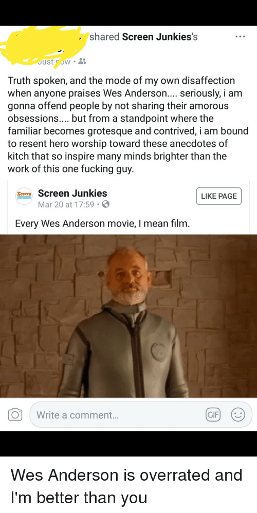 Screen Junkies: shared Screen Junkies's  JustrOWO  Truth spoken, and the mode of my own disaffection  when anyone praises Wes Anderson... seriously, i am  gonna offend people by not sharing their amorous  obsessions... but from a standpoint where the  familiar becomes grotesque and contrived, i am bound  to resent hero worship toward these anecdotes of  kitch that so inspire many minds brighter than the  work of this one fucking guy.  Men Screen Junkies  Mar 20 at 17:59  LIKE PAGE  Every Wes Anderson movie, I mean filrm  O  Write a comment. Wes Anderson is overrated and I'm better than you