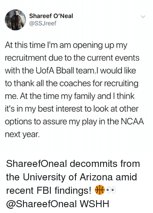 Recruiting: Shareef O'Neal  @SSJreef  At this time I'm am opening up my  recruitment due to the current events  with the UofA Bball team.l would like  to thank all the coaches for recruiting  me. At the time my family and I think  it's in my best interest to look at other  options to assure my play in the NCAA  next year. ShareefOneal decommits from the University of Arizona amid recent FBI findings! 🏀👀 @ShareefOneal WSHH